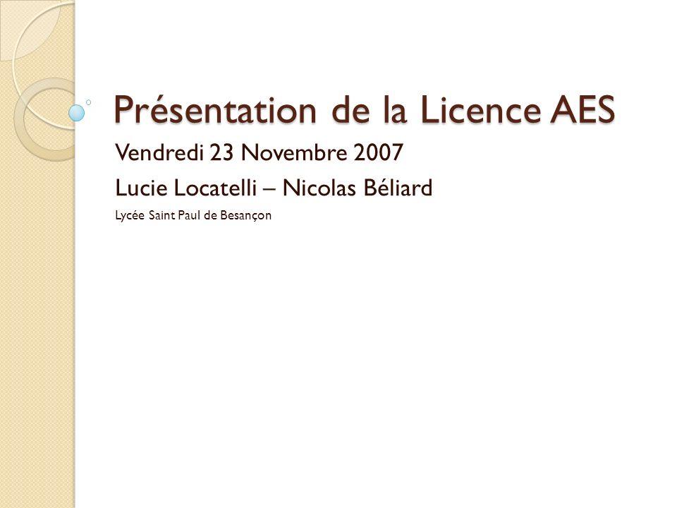 Présentation de la Licence AES Vendredi 23 Novembre 2007 Lucie Locatelli – Nicolas Béliard Lycée Saint Paul de Besançon