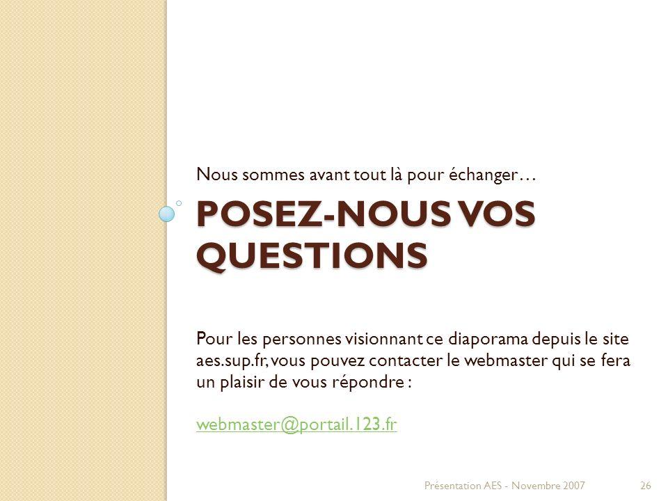 POSEZ-NOUS VOS QUESTIONS Nous sommes avant tout là pour échanger… Présentation AES - Novembre 200726 Pour les personnes visionnant ce diaporama depuis