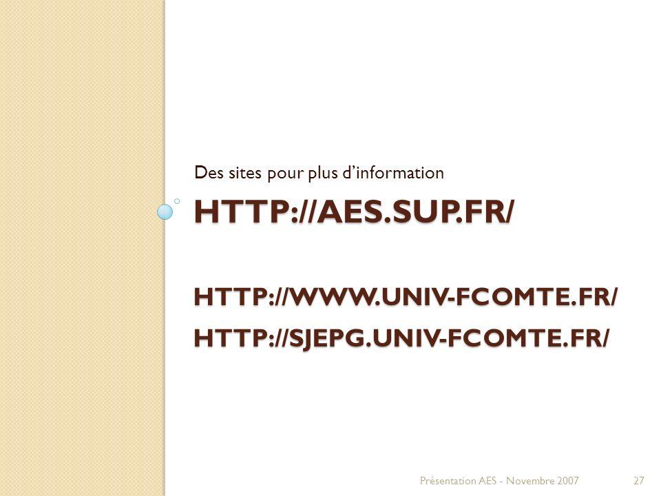 HTTP://AES.SUP.FR/ HTTP://WWW.UNIV-FCOMTE.FR/ HTTP://SJEPG.UNIV-FCOMTE.FR/ Des sites pour plus dinformation Présentation AES - Novembre 200727