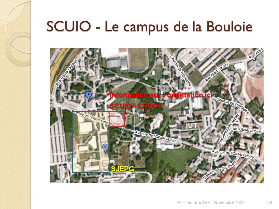 SCUIO - Le campus de la Bouloie Présentation AES - Novembre 200728 SCUIO - CROUS SJEPG SJEPG IUT Information sur lorientation ici