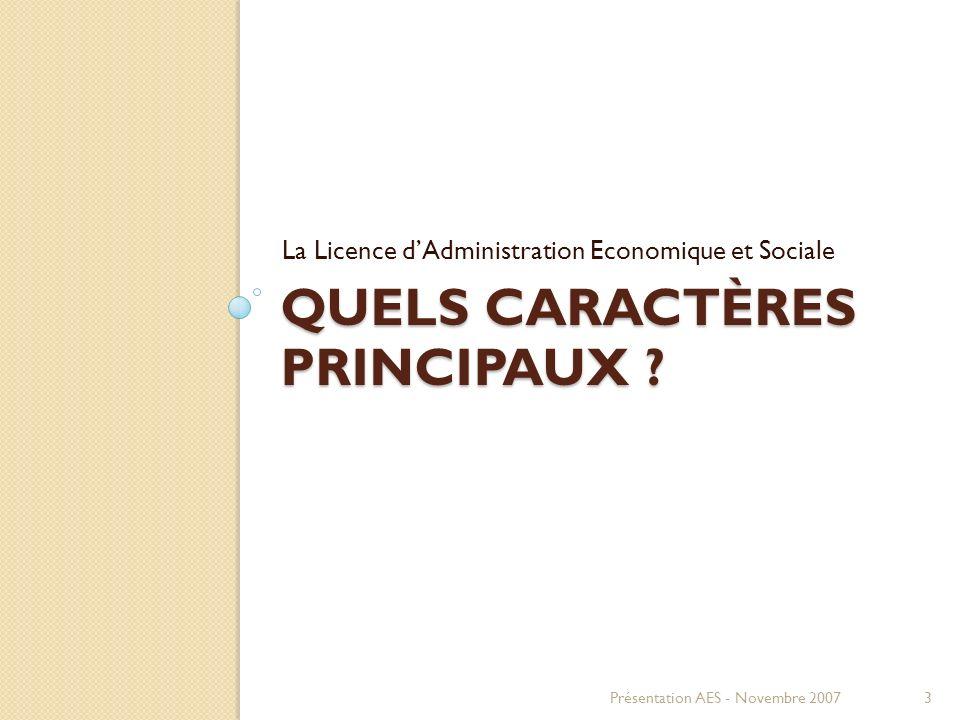 QUELS CARACTÈRES PRINCIPAUX ? La Licence dAdministration Economique et Sociale Présentation AES - Novembre 20073