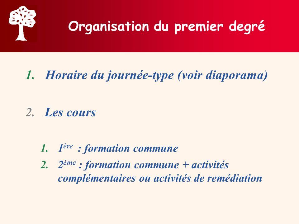 Organisation du premier degré 1.Horaire du journée-type (voir diaporama) 2. Les cours 1.1 ère : formation commune 2.2 ème : formation commune + activi