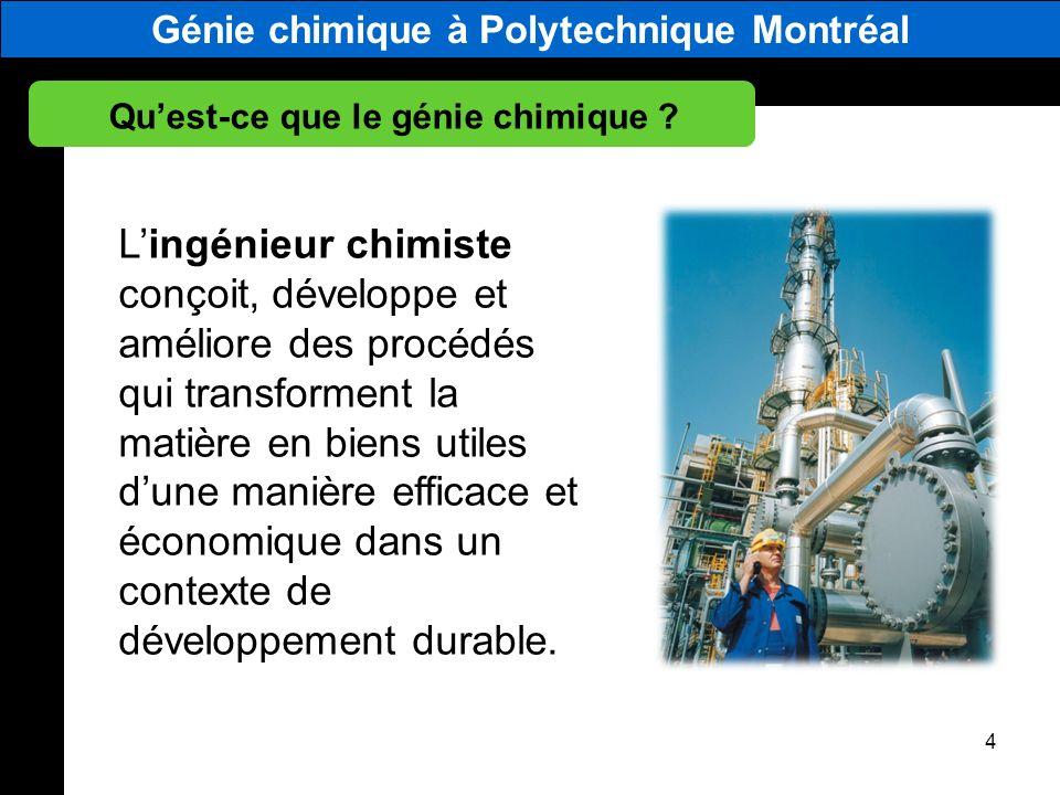 Génie chimique à Polytechnique Montréal Quest-ce que le génie chimique ? 4 Lingénieur chimiste conçoit, développe et améliore des procédés qui transfo