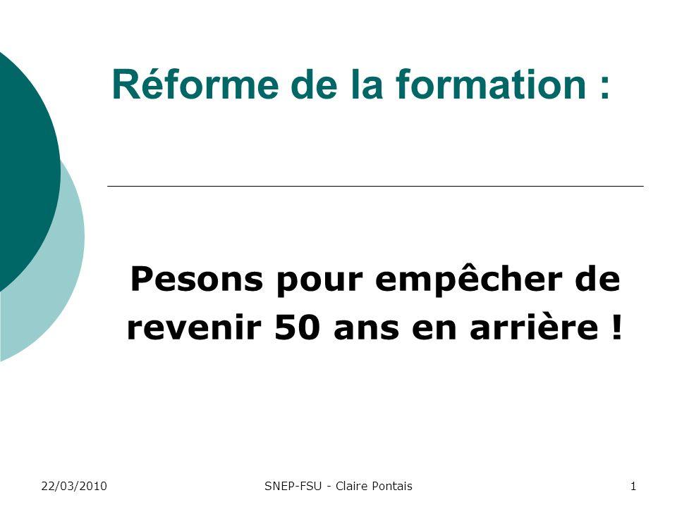 22/03/20101 Réforme de la formation : Pesons pour empêcher de revenir 50 ans en arrière ! SNEP-FSU - Claire Pontais