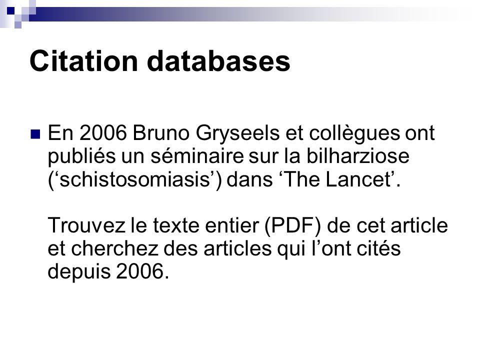 Citation databases En 2006 Bruno Gryseels et collègues ont publiés un séminaire sur la bilharziose (schistosomiasis) dans The Lancet. Trouvez le texte
