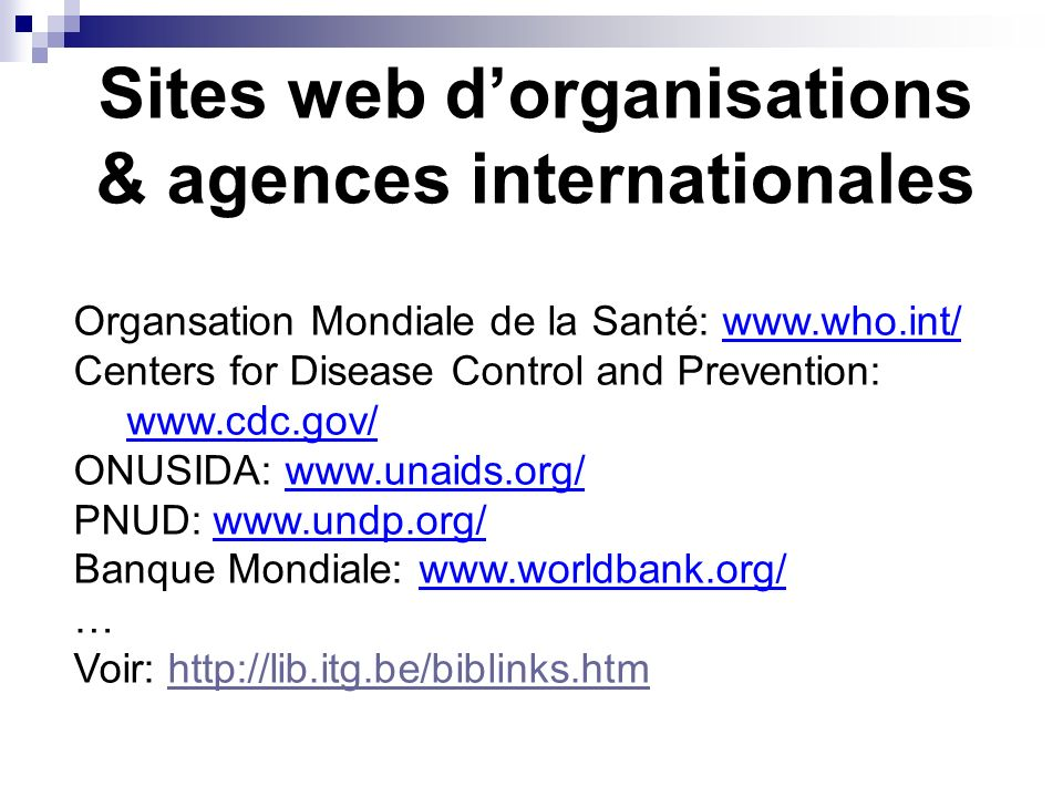 Sites web dorganisations & agences internationales Organsation Mondiale de la Santé: www.who.int/ Centers for Disease Control and Prevention: www.cdc.gov/ ONUSIDA: www.unaids.org/ PNUD: www.undp.org/ Banque Mondiale: www.worldbank.org/ … Voir: http://lib.itg.be/biblinks.htmhttp://lib.itg.be/biblinks.htm