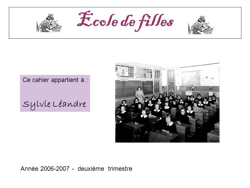 ANNEE 2006 – 2007 2ème trimestre Le cahier de Sylvie Ecole de filles Année 2006-2007 - deuxième trimestre Ce cahier appartient à : Sylvie Léandre