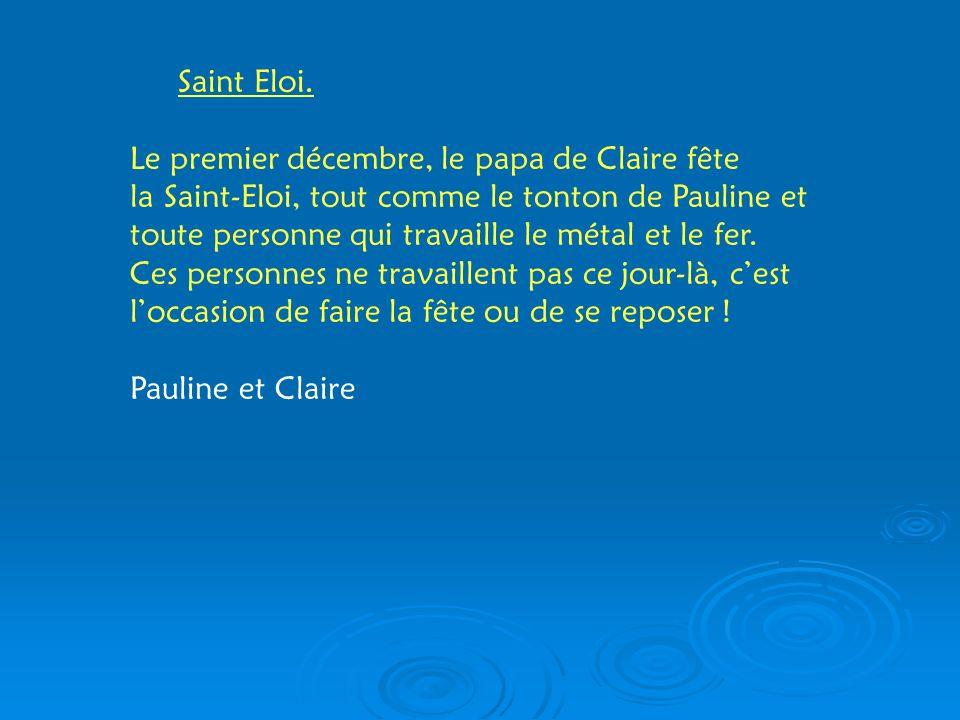 Saint Eloi. Le premier décembre, le papa de Claire fête la Saint-Eloi, tout comme le tonton de Pauline et toute personne qui travaille le métal et le