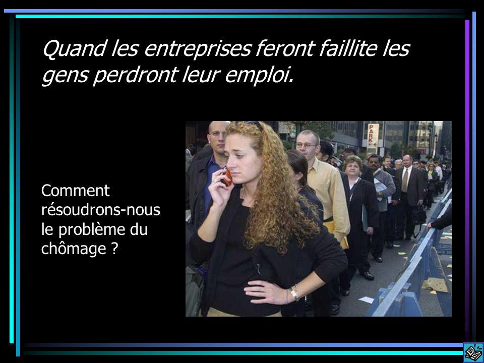 Quand les entreprises feront faillite les gens perdront leur emploi. Comment résoudrons-nous le problème du chômage ?
