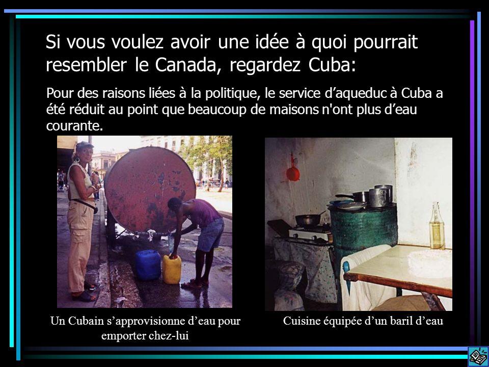 Si vous voulez avoir une idée à quoi pourrait resembler le Canada, regardez Cuba: Pour des raisons liées à la politique, le service daqueduc à Cuba a été réduit au point que beaucoup de maisons n ont plus deau courante.