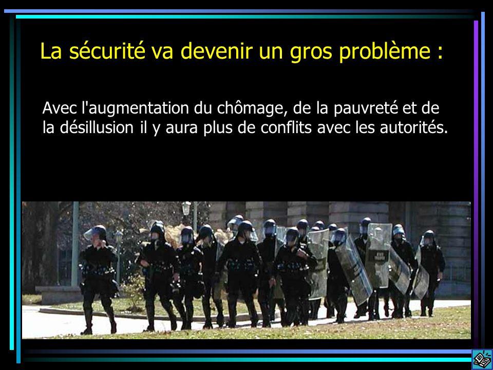 La sécurité va devenir un gros problème : Avec l augmentation du chômage, de la pauvreté et de la désillusion il y aura plus de conflits avec les autorités.