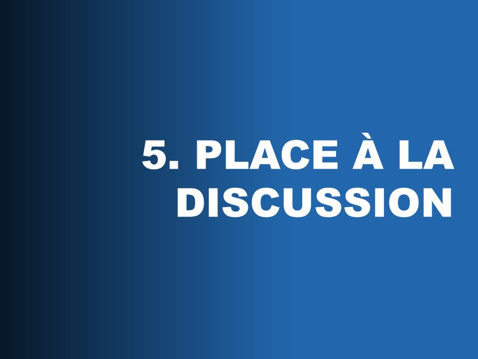 5. PLACE À LA DISCUSSION