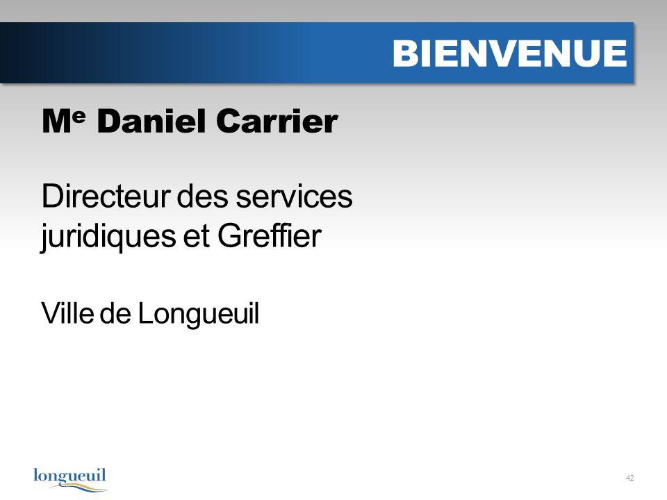 BIENVENUE 42 Directeur des services juridiques et Greffier Ville de Longueuil M e Daniel Carrier