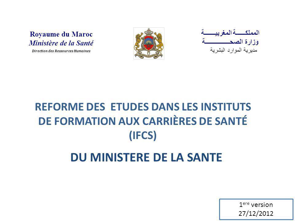 REFORME DES ETUDES DANS LES INSTITUTS DE FORMATION AUX CARRIÈRES DE SANTÉ (IFCS) DU MINISTERE DE LA SANTE Royaume du Maroc Ministère de la Santé Direction des Ressources Humaines المملكــــــة المغربيـــــــة وزارة الصحــــــــــــــــة مديرية الموارد البشرية 1 ere version 27/12/2012