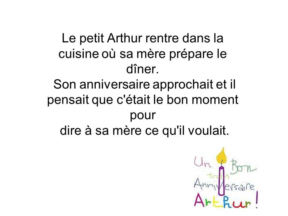 Le petit Arthur rentre dans la cuisine où sa mère prépare le dîner. Son anniversaire approchait et il pensait que c'était le bon moment pour dire à sa