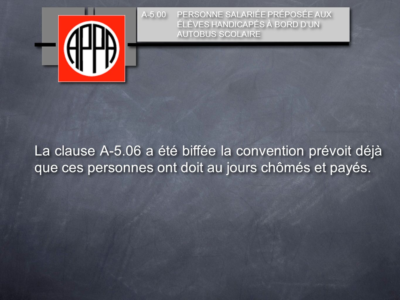 A-5.00 PERSONNE SALARIÉE PRÉPOSÉE AUX ÉLÈVES HANDICAPÉS À BORD DUN AUTOBUS SCOLAIRE La clause A-5.06 a été biffée la convention prévoit déjà que ces personnes ont doit au jours chômés et payés.