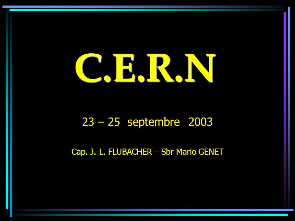 C.E.R.N 23 – 25 septembre 2003 Cap. J.-L. FLUBACHER – Sbr Mario GENET