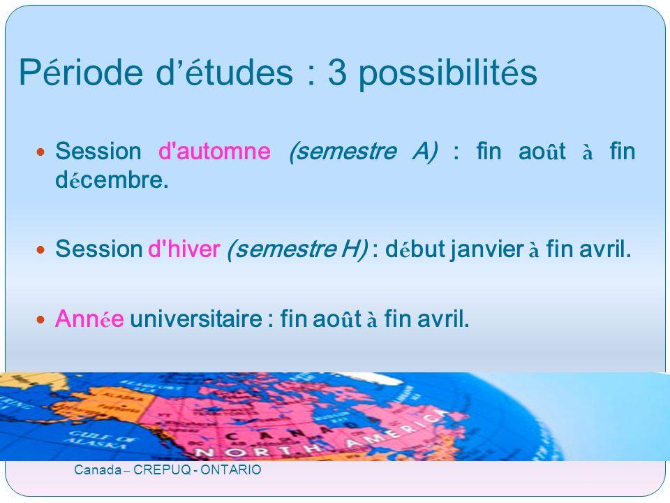 P é riode d é tudes : 3 possibilit é s Canada – CREPUQ - ONTARIO Session d automne (semestre A) : fin ao û t à fin d é cembre.