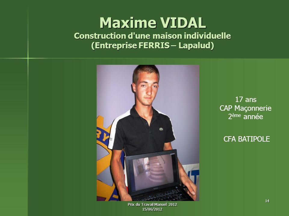 Maxime VIDAL Construction d une maison individuelle (Entreprise FERRIS – Lapalud) 17 ans CAP Maçonnerie 2 ème année CFA BATIPOLE 14 Prix du Travail Manuel 2012 15/06/2012