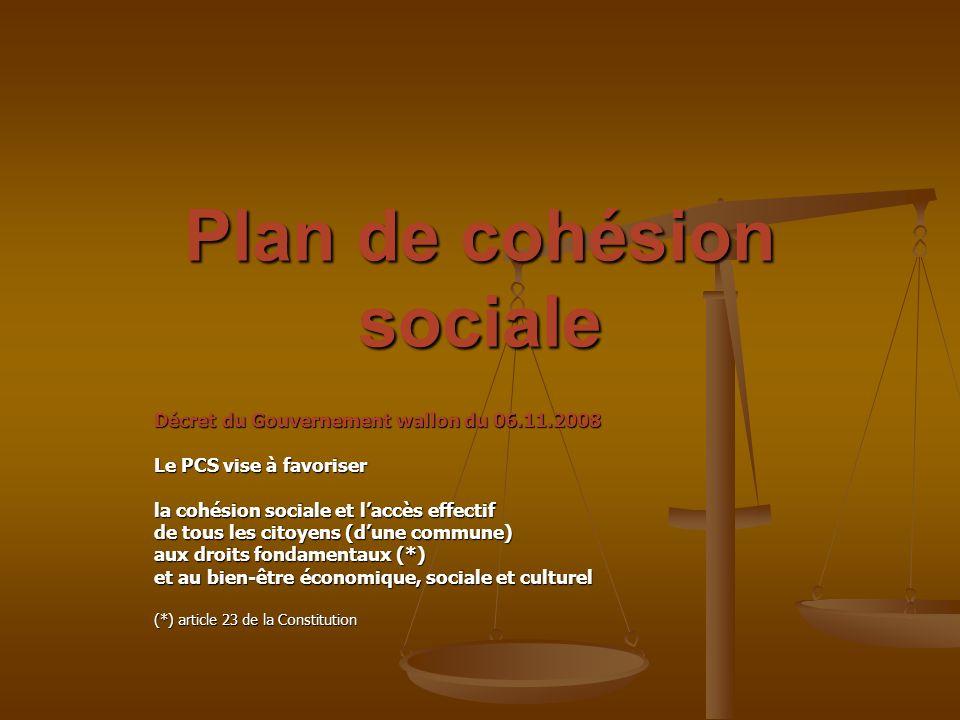 Plan de cohésion sociale Décret du Gouvernement wallon du 06.11.2008 Le PCS vise à favoriser la cohésion sociale et laccès effectif de tous les citoye