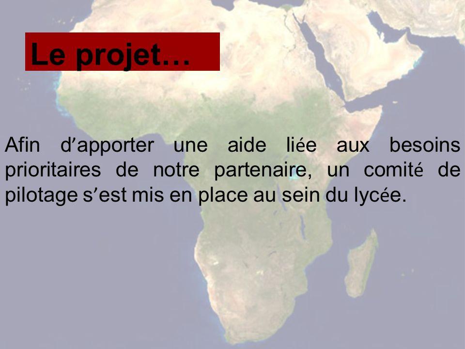 Le projet… Afin d apporter une aide li é e aux besoins prioritaires de notre partenaire, un comit é de pilotage s est mis en place au sein du lyc é e.