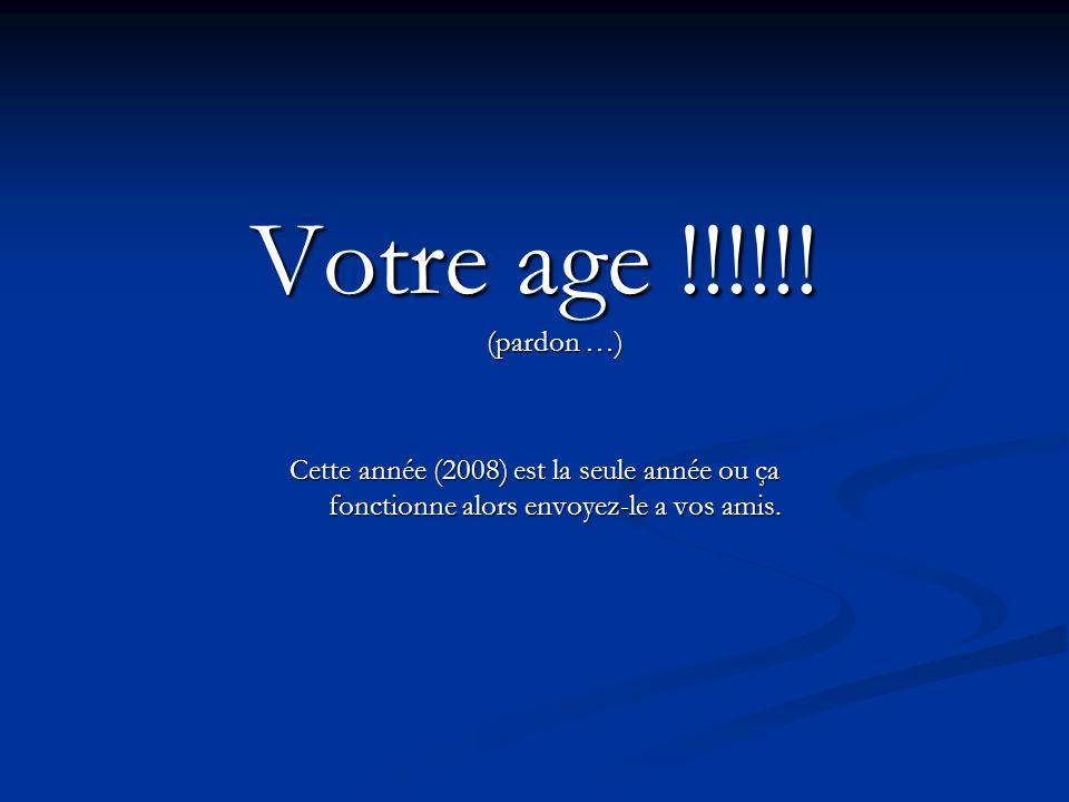 Votre age !!!!!! (pardon …) Cette année (2008) est la seule année ou ça fonctionne alors envoyez-le a vos amis.