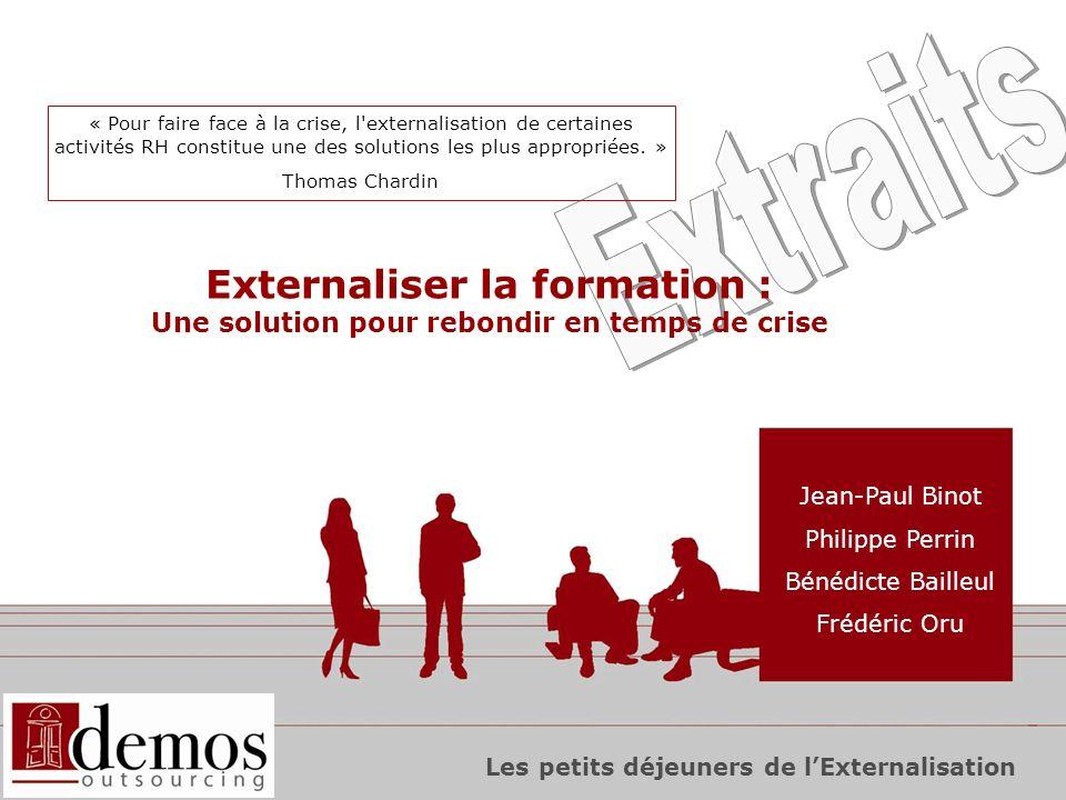 0 Externaliser la formation : Une solution pour rebondir en temps de crise Jean-Paul Binot Philippe Perrin Bénédicte Bailleul Frédéric Oru « Pour faire face à la crise, l externalisation de certaines activités RH constitue une des solutions les plus appropriées.