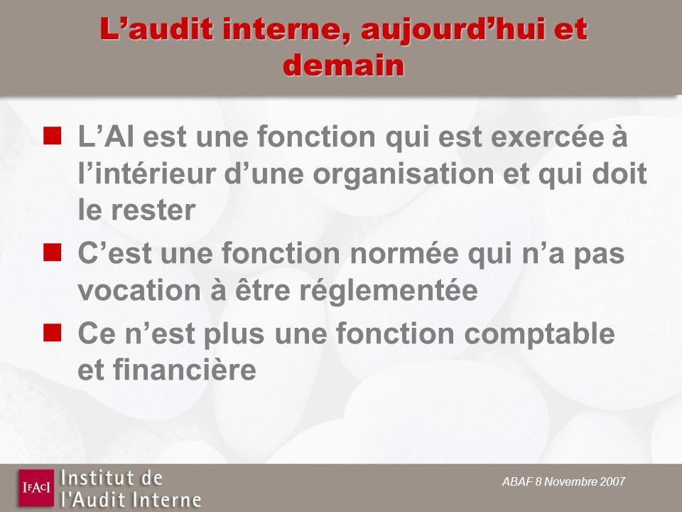 ABAF 8 Novembre 2007 Laudit interne, aujourdhui et demain LAI est une fonction qui est exercée à lintérieur dune organisation et qui doit le rester Ce