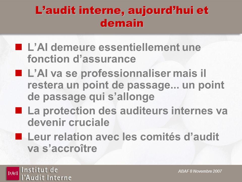 ABAF 8 Novembre 2007 Laudit interne, aujourdhui et demain LAI demeure essentiellement une fonction dassurance LAI va se professionnaliser mais il restera un point de passage...