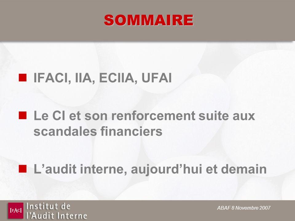 ABAF 8 Novembre 2007 SOMMAIRE IFACI, IIA, ECIIA, UFAI Le CI et son renforcement suite aux scandales financiers Laudit interne, aujourdhui et demain