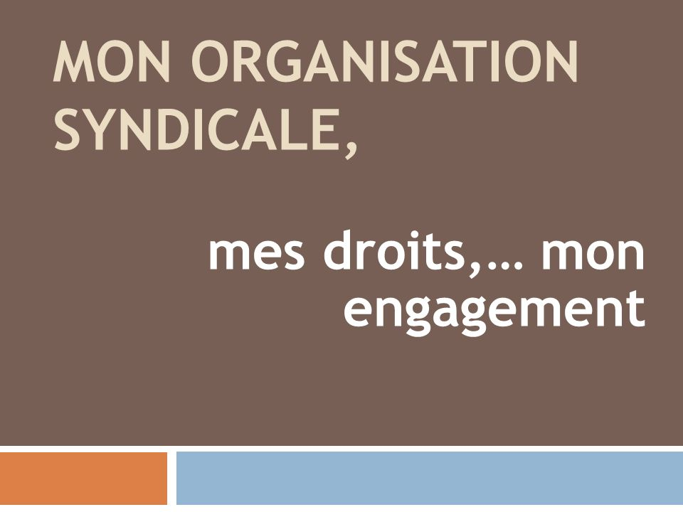 MON ORGANISATION SYNDICALE, mes droits,… mon engagement