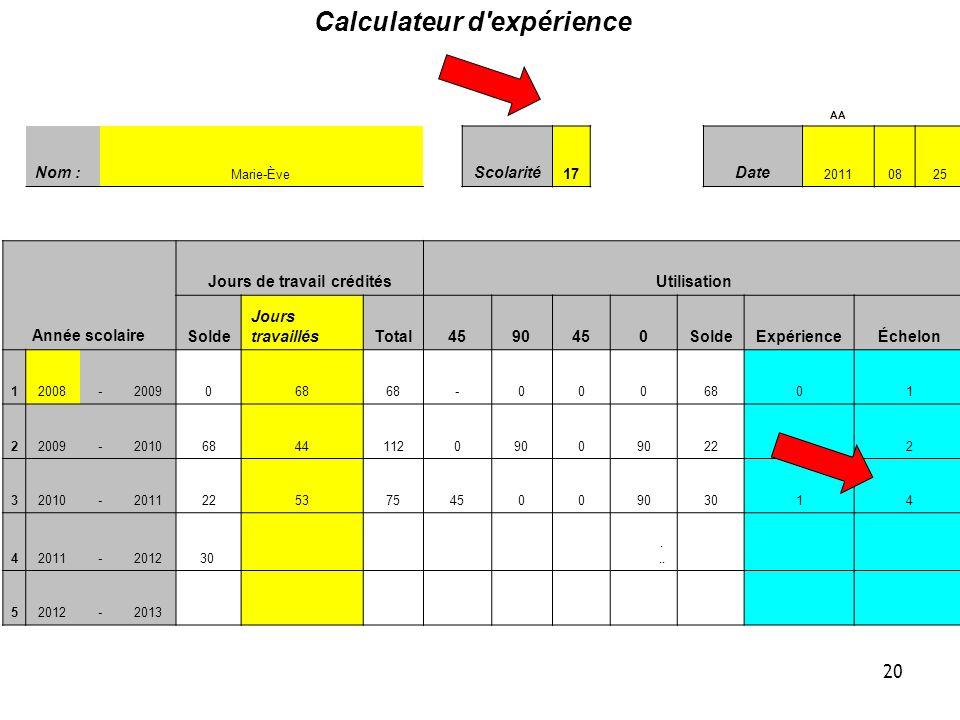 Calculateur d expérience AA Nom : Marie-Ève Scolarité 17 Date 20110825 Année scolaire Jours de travail créditésUtilisation Solde Jours travaillésTotal4590450SoldeExpérienceÉchelon 12008-2009068 -000 01 22009-201068441120900 2212 32010-20112253754500903014 42011-201230...