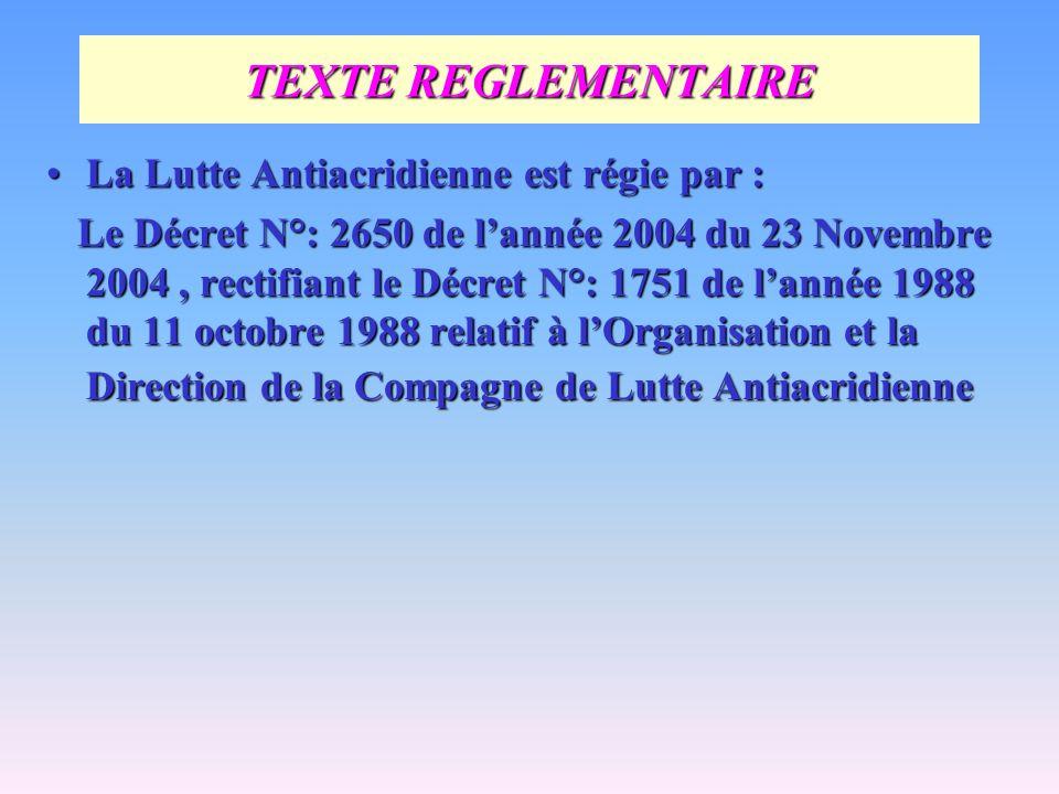 TEXTE REGLEMENTAIRE La Lutte Antiacridienne est régie par :La Lutte Antiacridienne est régie par : Le Décret N°: 2650 de lannée 2004 du 23 Novembre 20