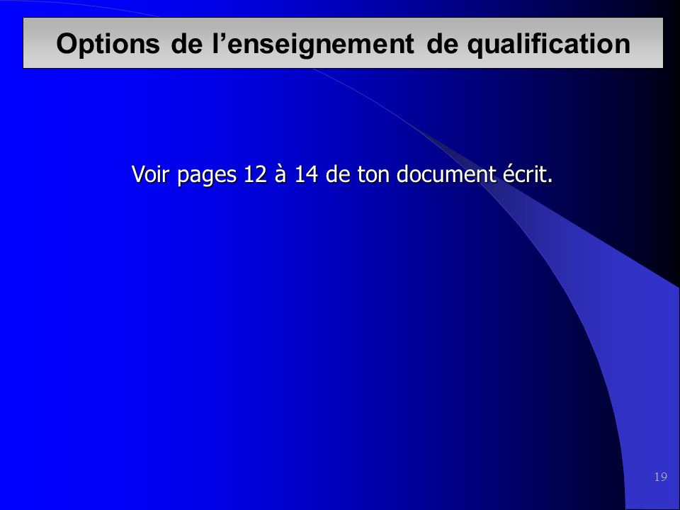 19 Voir pages 12 à 14 de ton document écrit. Options de lenseignement de qualification
