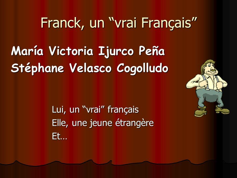 Franck, un vrai Français María Victoria Ijurco Peña Stéphane Velasco Cogolludo Lui, un vrai français Elle, une jeune étrangère Et…