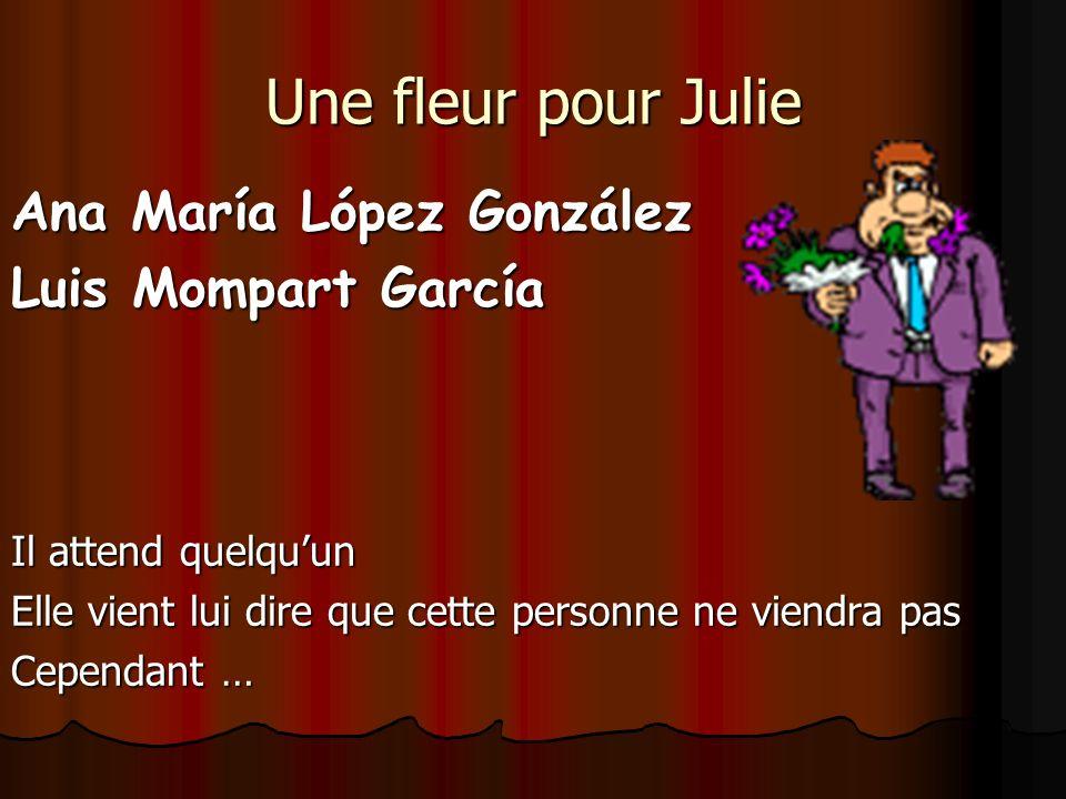 Une fleur pour Julie Ana María López González Luis Mompart García Il attend quelquun Elle vient lui dire que cette personne ne viendra pas Cependant …