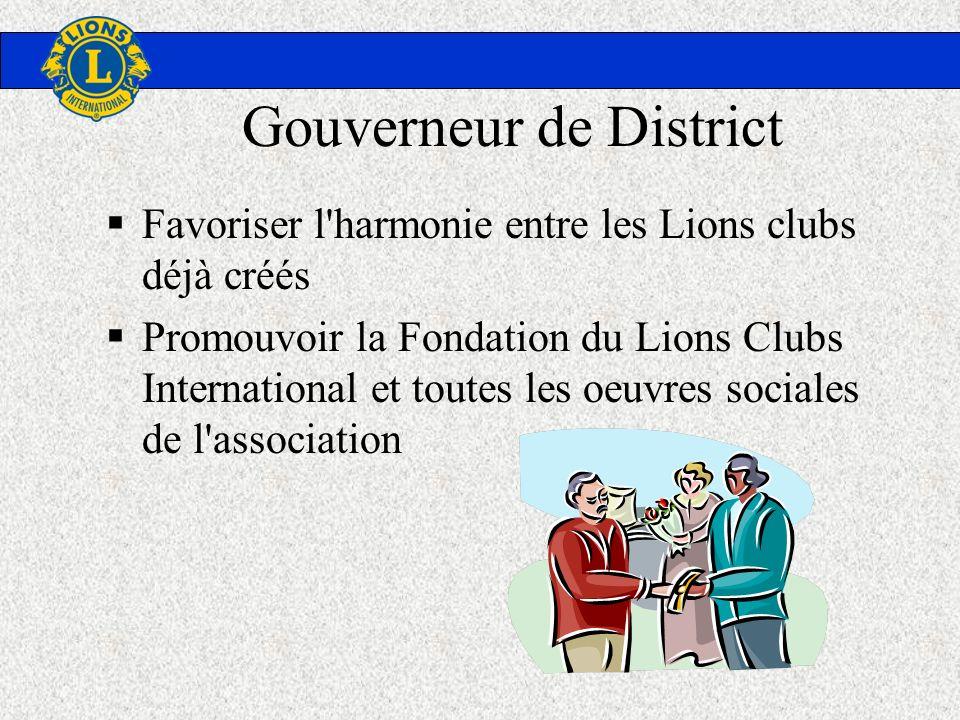Gouverneur de District Favoriser l'harmonie entre les Lions clubs déjà créés Promouvoir la Fondation du Lions Clubs International et toutes les oeuvre