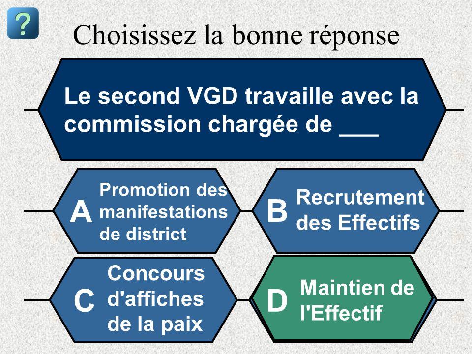 Choisissez la bonne réponse Le second VGD travaille avec la commission chargée de ___ Promotion des manifestations de district A B Recrutement des Eff