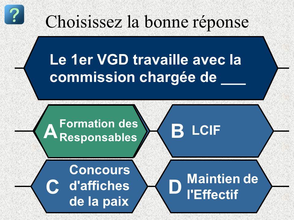 Choisissez la bonne réponse Le 1er VGD travaille avec la commission chargée de ___ Formation des Responsables A B LCIF Concours d'affiches de la paix