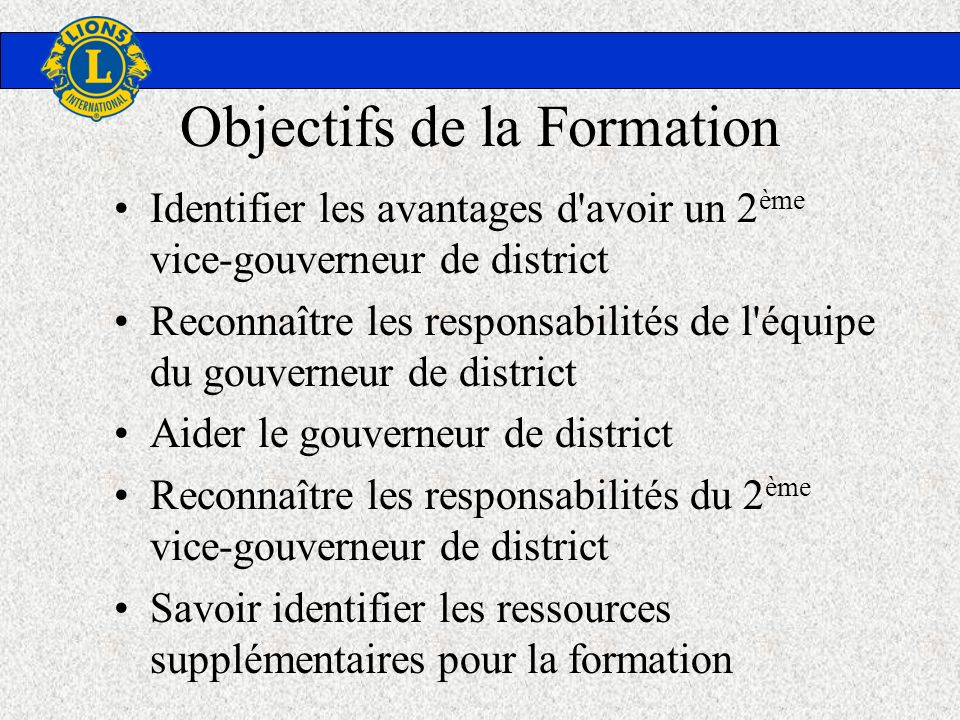 Sections de la Formation La création du poste de second vice- gouverneur de district Les bienfaits du changement L équipe du gouverneur de district Les responsabilités de chaque membre de l équipe Ressources supplémentaires pour la formation