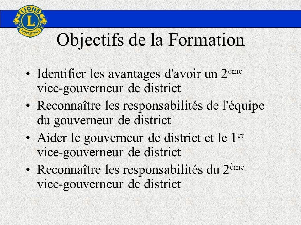Objectifs de la Formation Identifier les avantages d'avoir un 2 ème vice-gouverneur de district Reconnaître les responsabilités de l'équipe du gouvern