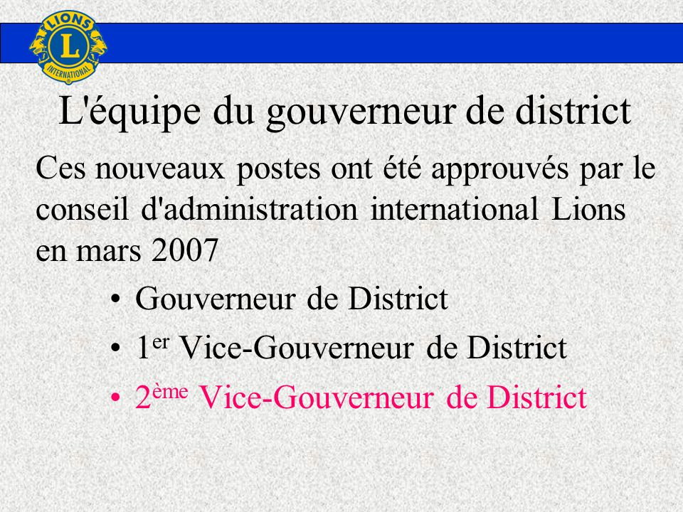 L'équipe du gouverneur de district Gouverneur de District 1 er Vice-Gouverneur de District 2 ème Vice-Gouverneur de District Ces nouveaux postes ont é