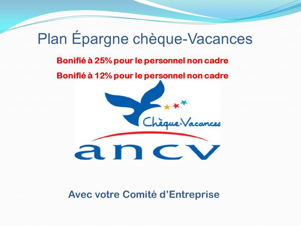 Plan Épargne chèque-Vacances Avec votre Comité dEntreprise Bonifié à 25% pour le personnel non cadre Bonifié à 12% pour le personnel non cadre