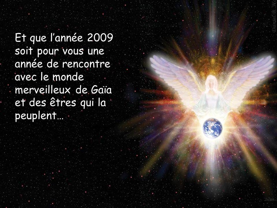 Et que lannée 2009 soit pour vous une année de rencontre avec les mondes merveilleux de Gaïa… Et que lannée 2009 soit pour vous une année de rencontre avec le monde merveilleux de Gaïa et des êtres qui la peuplent…