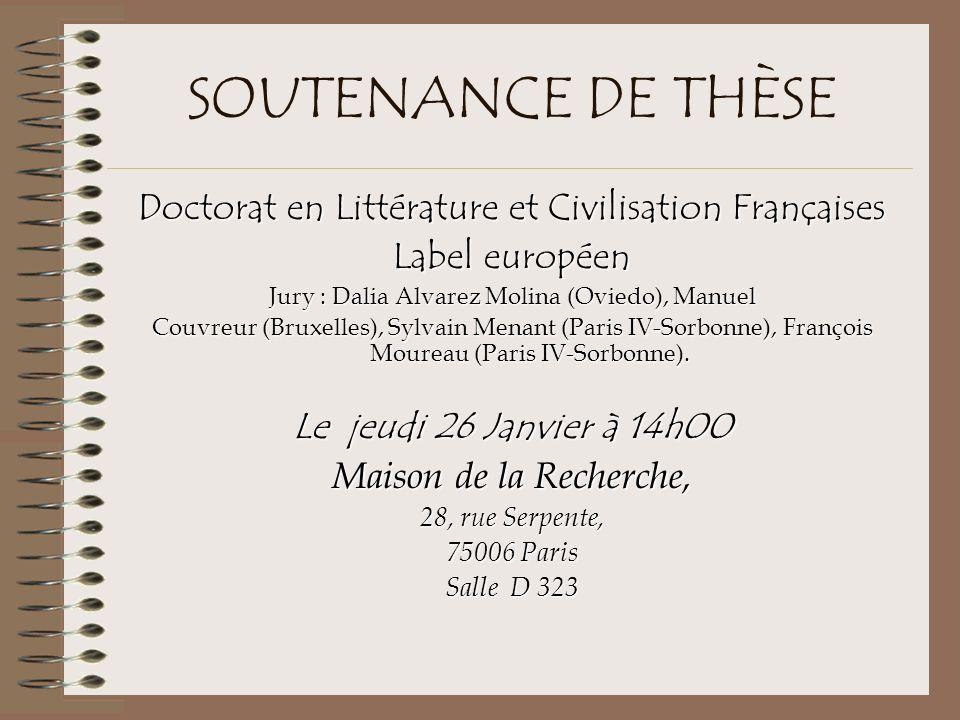 SOUTENANCE DE THÈSE Doctorat en Littérature et Civilisation Françaises Label européen Jury : Dalia Alvarez Molina (Oviedo), Manuel Couvreur (Bruxelles), Sylvain Menant (Paris IV-Sorbonne), François Moureau (Paris IV-Sorbonne).