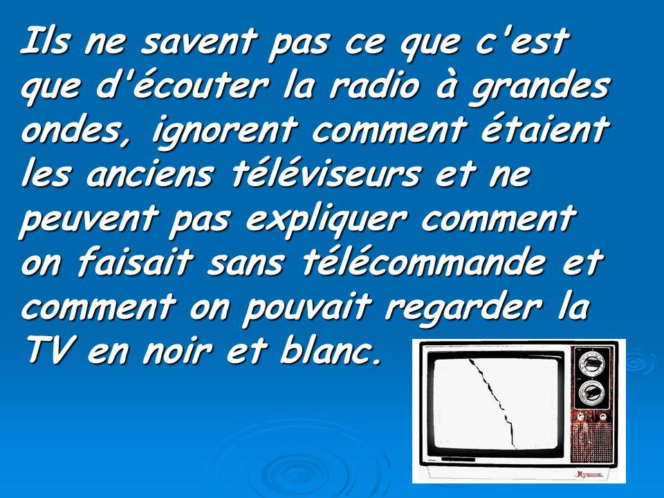 Ils ne savent pas ce que c'est que d'écouter la radio à grandes ondes, ignorent comment étaient les anciens téléviseurs et ne peuvent pas expliquer co
