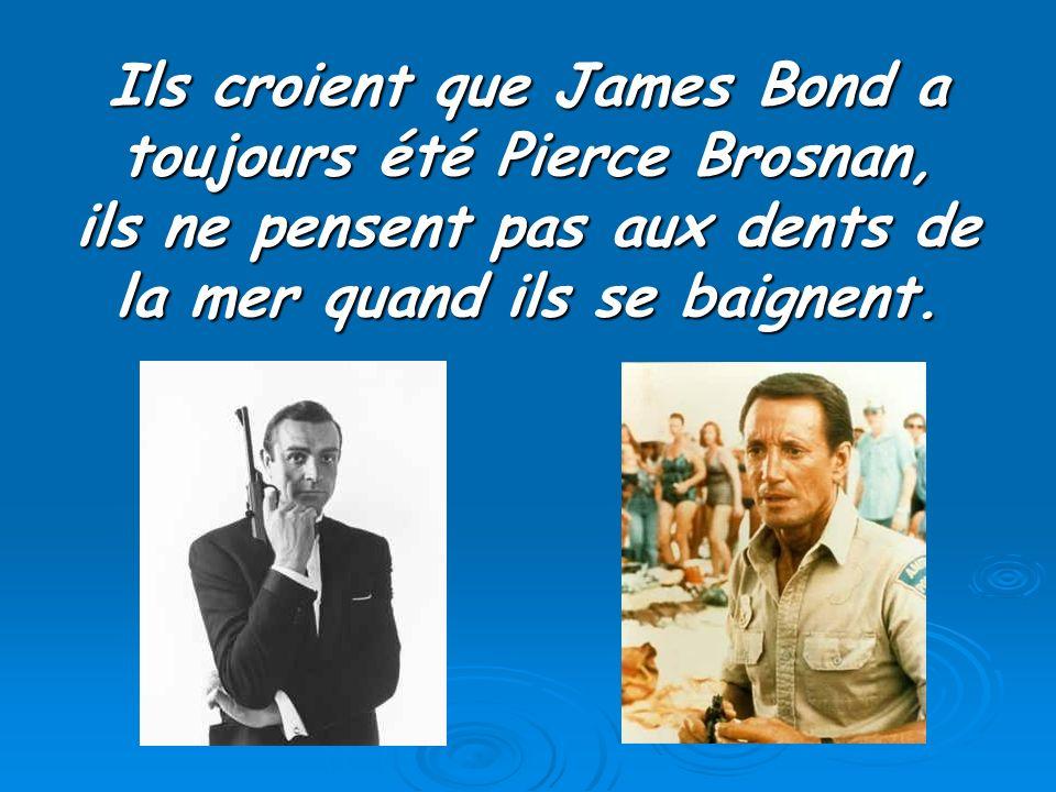 Ils croient que James Bond a toujours été Pierce Brosnan, ils ne pensent pas aux dents de la mer quand ils se baignent.