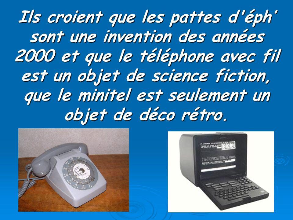 Ils croient que les pattes d'éph sont une invention des années 2000 et que le téléphone avec fil est un objet de science fiction, que le minitel est s