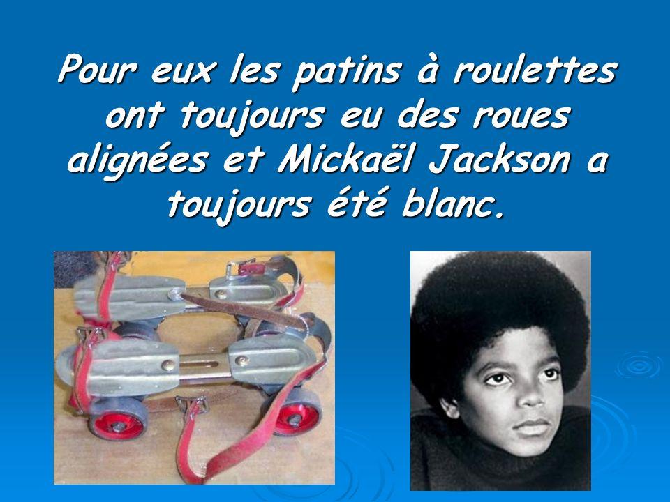 Pour eux les patins à roulettes ont toujours eu des roues alignées et Mickaël Jackson a toujours été blanc.