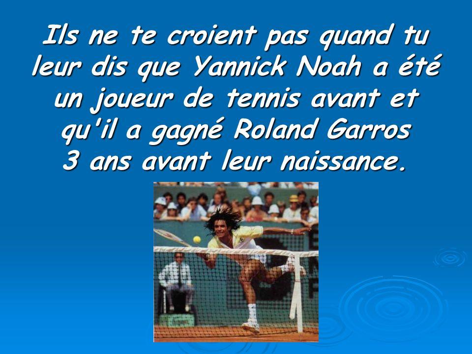 Ils ne te croient pas quand tu leur dis que Yannick Noah a été un joueur de tennis avant et qu'il a gagné Roland Garros 3 ans avant leur naissance.